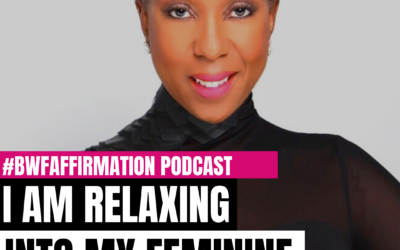 BWFwoman's I AM Beautiful Wild Free Podcast Episode 10: I AM Relaxing Into My Feminine