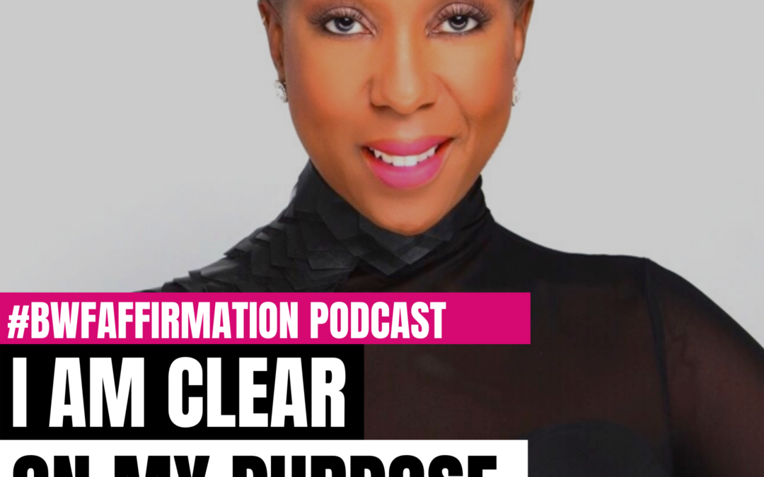 BWFwoman's I AM Beautiful Wild Free Podcast Episode 12: I AM Clear On My Purpose