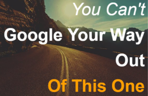 You Can't Google Your Way Out of This One