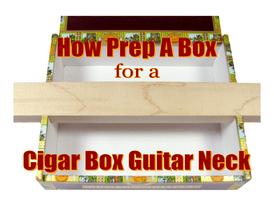 How Prep A Box For A Cigar Box Guitar Neck