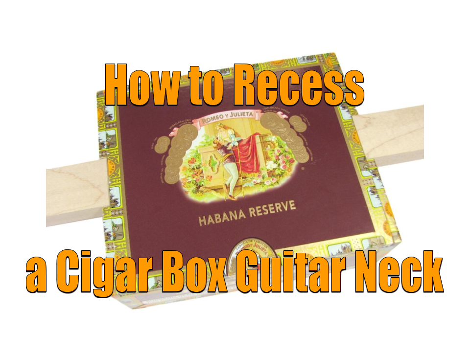 How to Recess a Cigar Box Guitar Neck