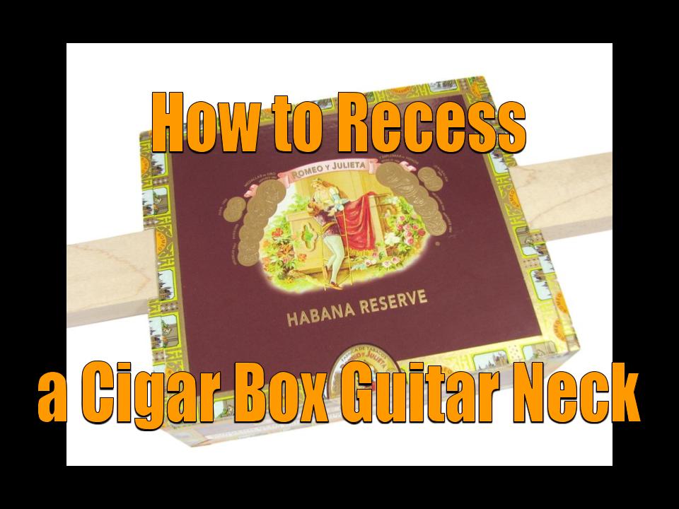 How to Recess a Cigar Box Guitar Neck