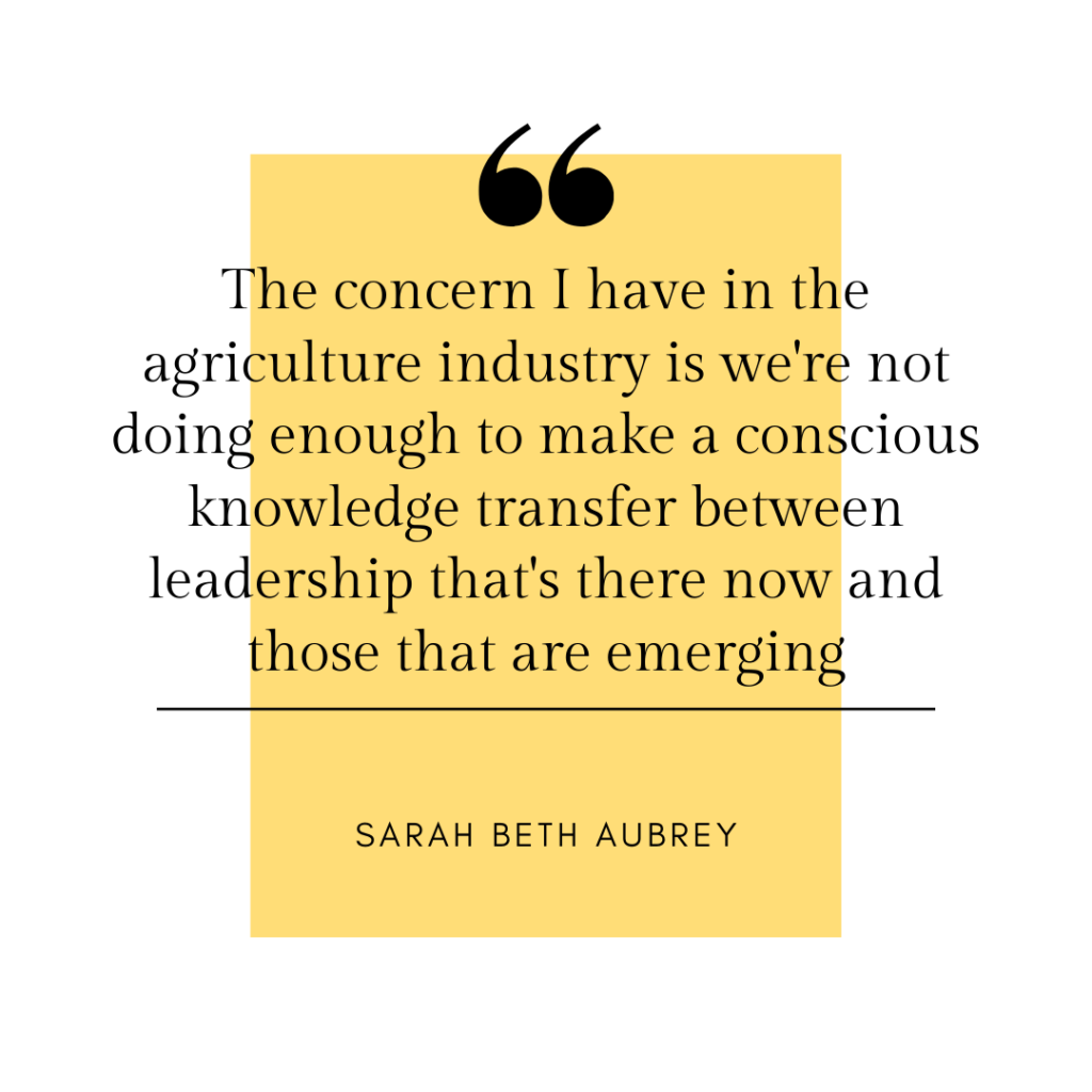The concern I have in the agriculture industry is we're not doing enough to make a conscious knowledge transfer between leadership that's there now and those that are emerging.