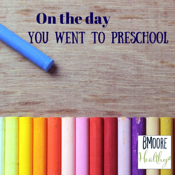 On the day you went to preschool