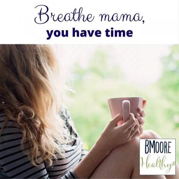 Breathe mama, you have time