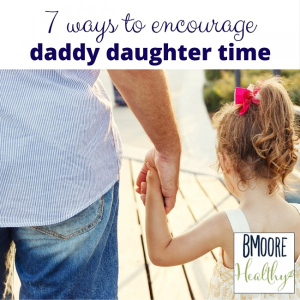 7 ways to encourage daddy daughter time