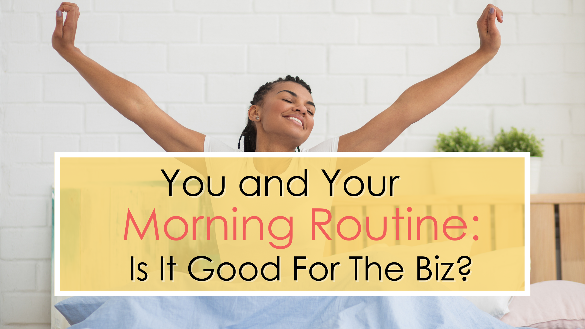 You and Your Morning Routine: Is It Good For The Biz?
