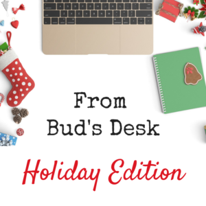 From Bud's Desk Holiday Edition