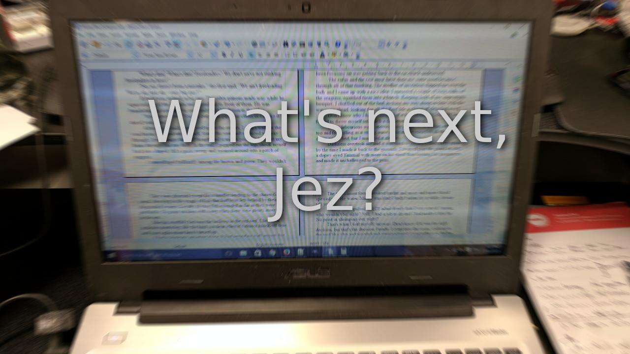 What's next, Jez?