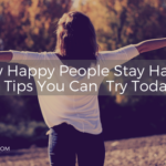 How Happy People Stay Happy – 4 Tips You Can Try Today!