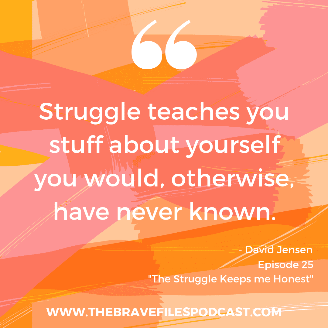 Struggle teaches you things you would otherwise not know about yourself. The Brave Files interview, David Jensen.