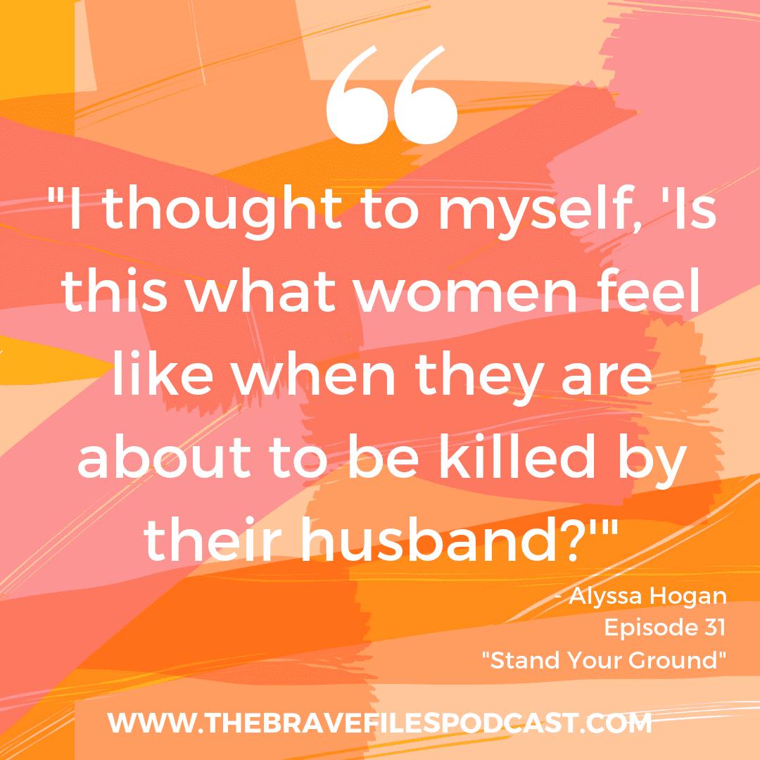 Alyssa Hogan, Domestic Violence Survivor, The Brave Files Podcast. Stand Your Ground.
