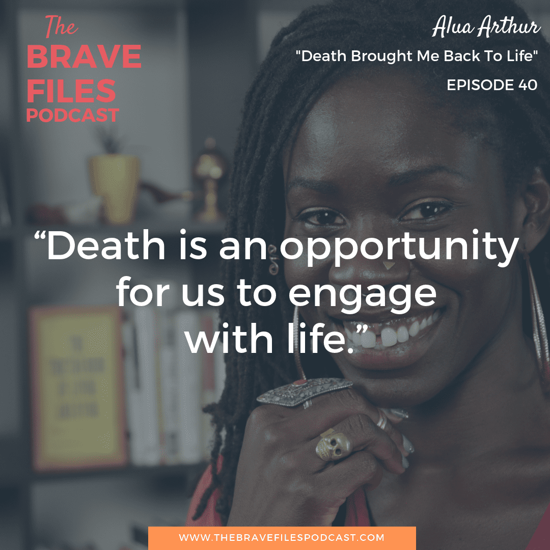 The Brave Files Podcast talks about the importance of death in life with death doula, Alua Arthur.