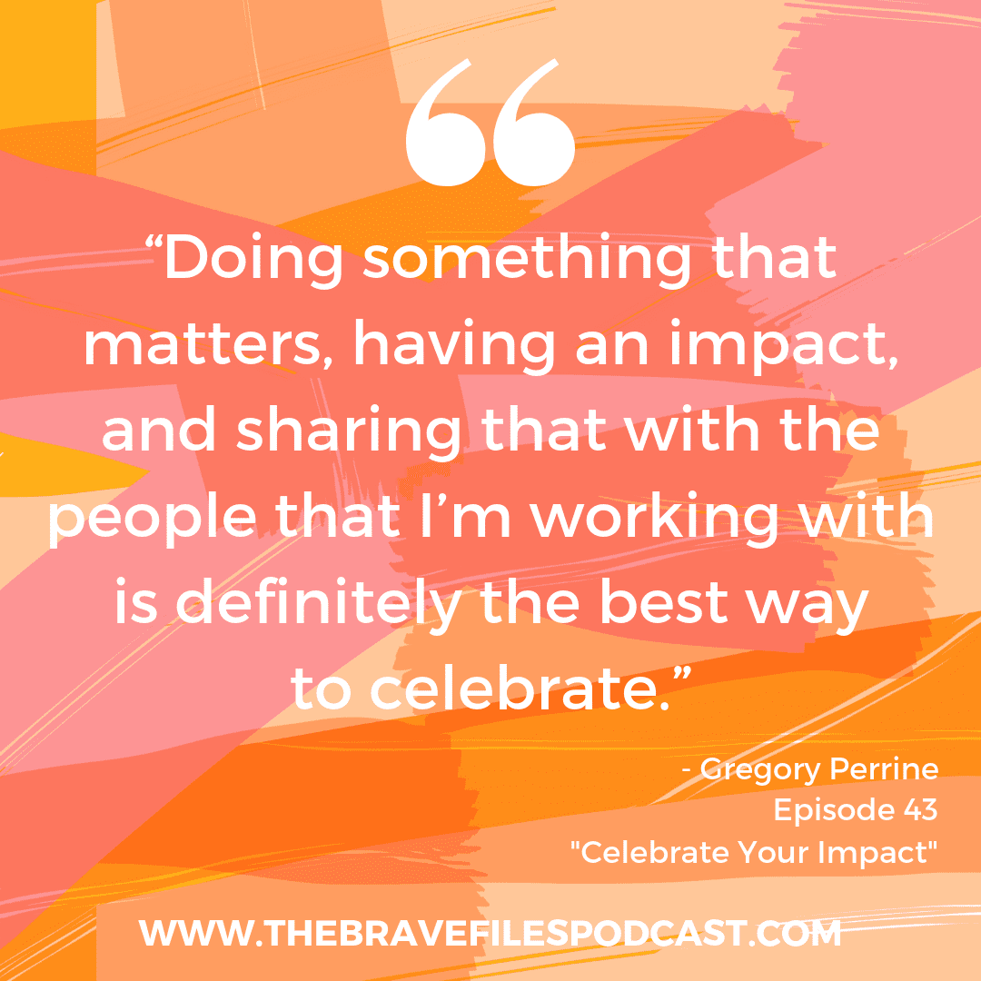 Celebrate Your Impact with The Brave Files Podcast and guest, Gregory Perrine