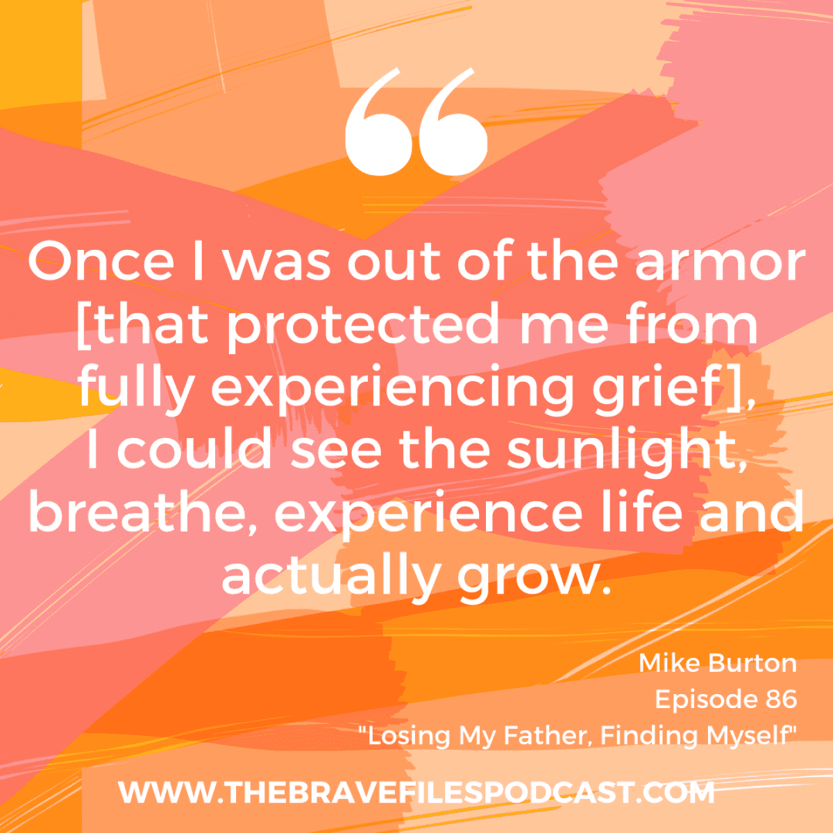 After the loss of his father, Mike Burton found himself grappling with his own grief process and learning to grow through it. Join us as we discuss the power found in acknowledging when we're wrong and the breakthrough that happens when we take off the armor and allow ourselves to experience real, raw emotions. The Brave Files.