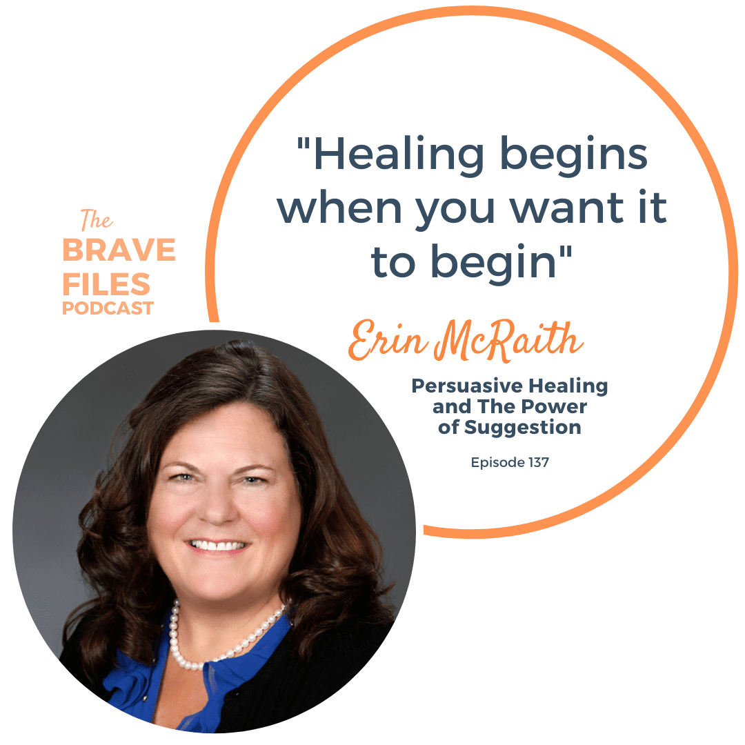 The Brave Files Podcast. Persuasive Healing and The Power of Suggestion Erin McRaith. Heather Vickery.