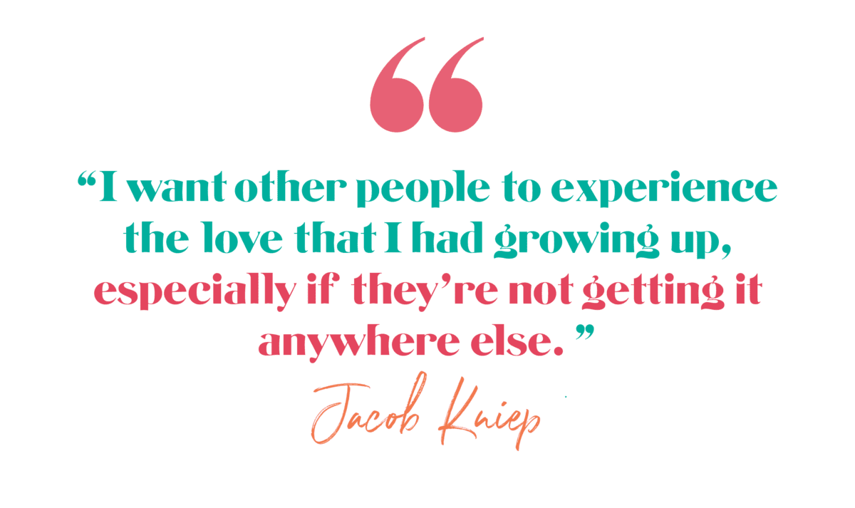 I want other people to experience the love that I had growing up, especially if they're not getting it anywhere else. Jacob Kniep Ep. 168 Unconditional Leadership
