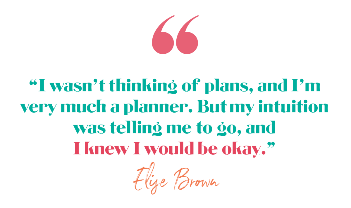 I wasn't thinking of plans, and I'm very much a planner. But my intuition was telling me to go, and I knew I would be okay. Elise Brown, The Brave Files Podcast Episode 171