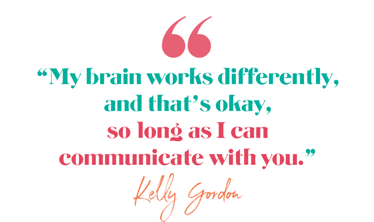 My brain works differently, and that's okay, so long as I can communicate with you. Kelly Gordon, The Brave Files Podcast Episode 173