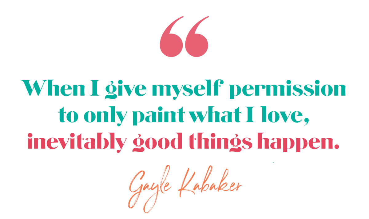 When I give myself permission to only paint what I love, inevitably good things happen. -Gayle Kabaker, The Brave Files Podcast Episode 175, Permission to Trust the Process