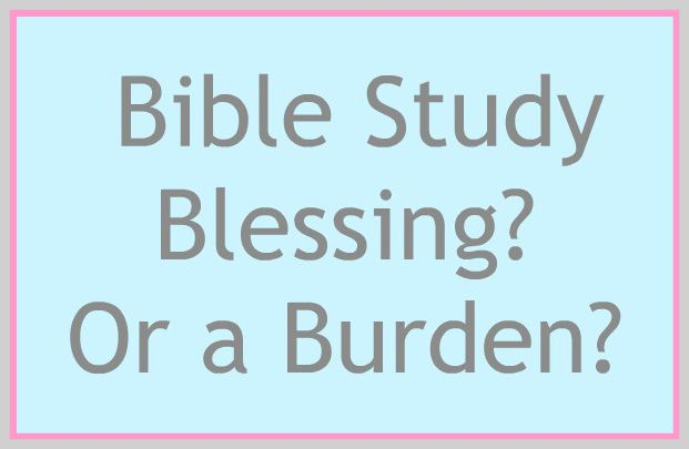 Bible Study Blessing or Burden