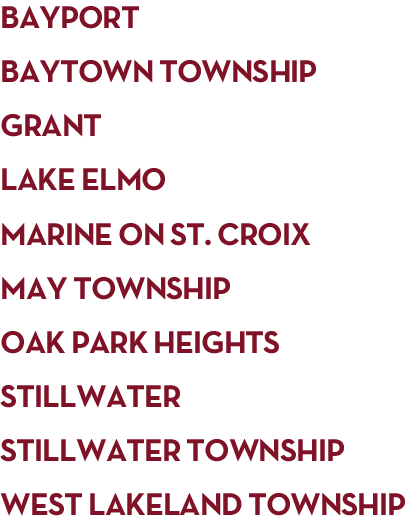Bayport, Baytown Township, Grant, Lake Elmo, Marine on St. Croix, May Township (including Withrow), Oak Park Heights, Stillwater and West Lakeland Township (north of Highway 94)