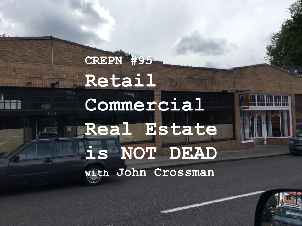 CREPN #95 - Retail Commercial Real Estate is NOT DEAD with John Crossman