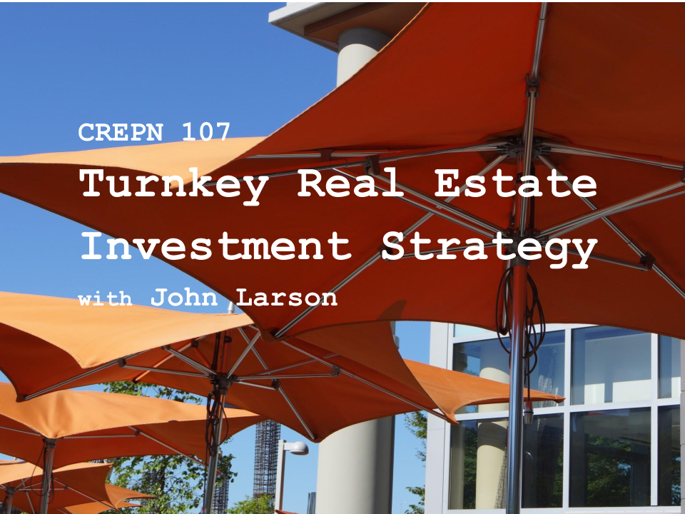 CREPN 107 - Turnkey Real Estate Investment Strategy with John Larson