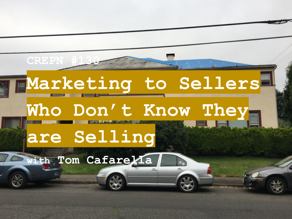 CREPN #130 - Marketing to Sellers Who Don't Know They are Selling with Tom Cafarella