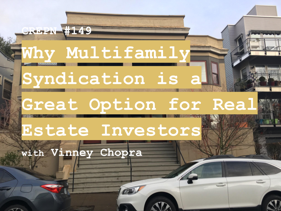CREPN #149 - Why Multifamily Syndication is a Great Option for Real Estate Investors with Vinney Chopra