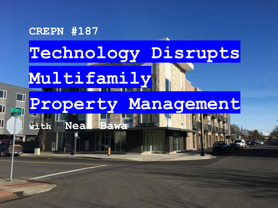 CREPN #187 - Technology Disrupts Multifamily Property Management with Neal Bawa