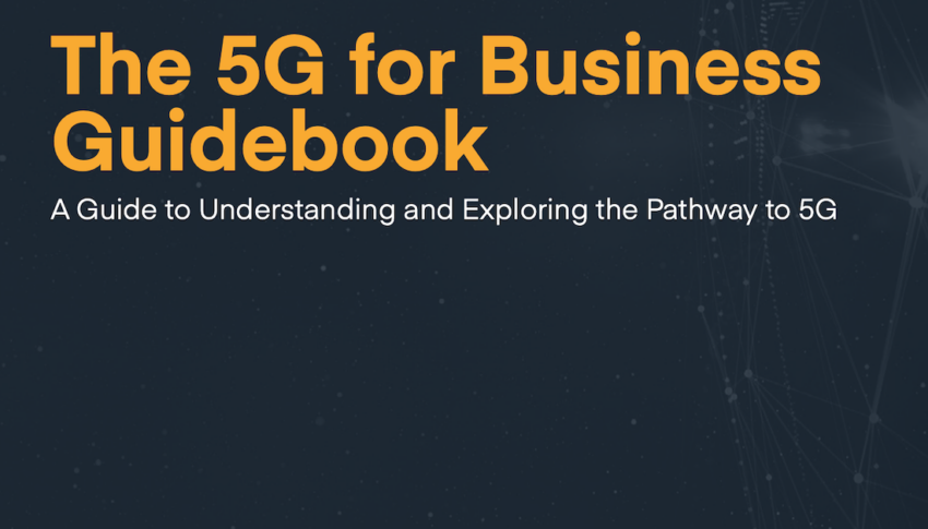 The 5G for Business Guidebook: A Guide to Understanding and Exploring the Pathway to 5G