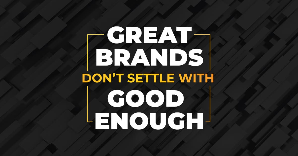 Great Brands Don't Settle Good Enough