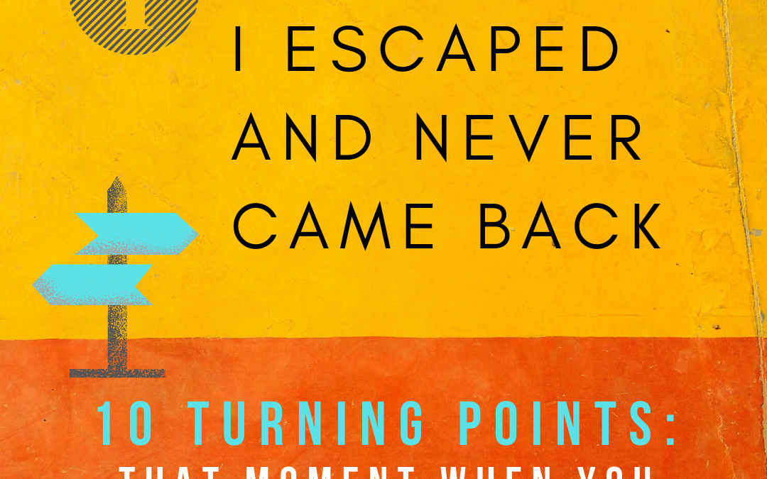Turning Point 1: Fear, I Escaped and Never Went Back