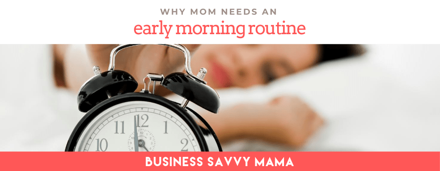 Why Mom Needs an Early Morning Routine -Business Savvy Mama
