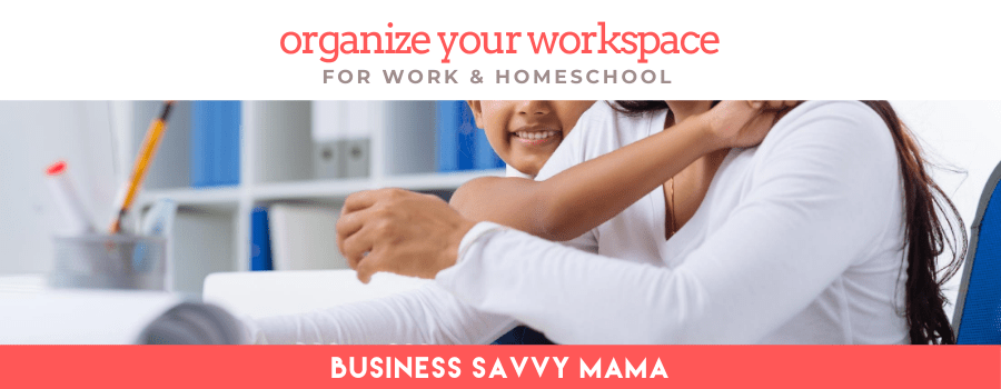 Organize Your Workspace for Work & Homeschool - Business Savvy Mama