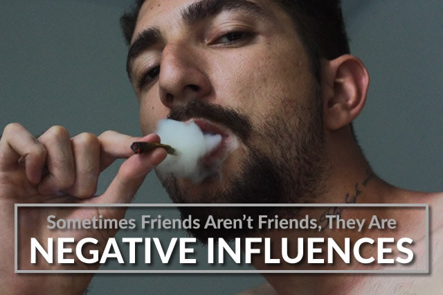 Sometimes Friends Aren't Friends, They Are Negative Influences