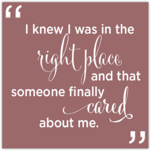 Quote Image: I knew I was in the right place and that someone finally cared about me.