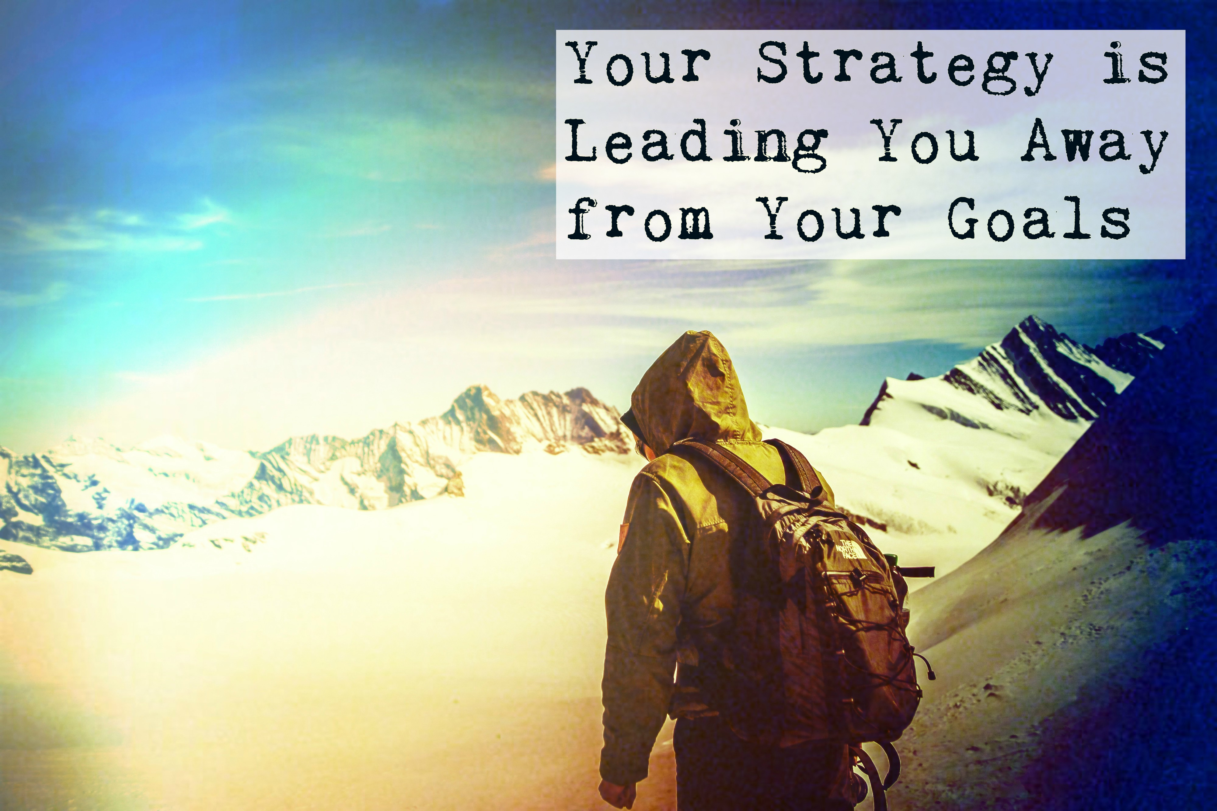 Your Strategy is Leading You Away From Your Goals