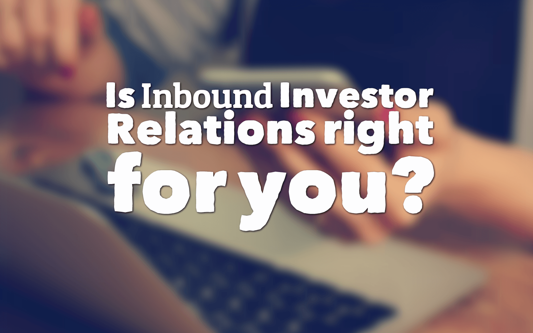 Is Inbound Investor Relations right for you