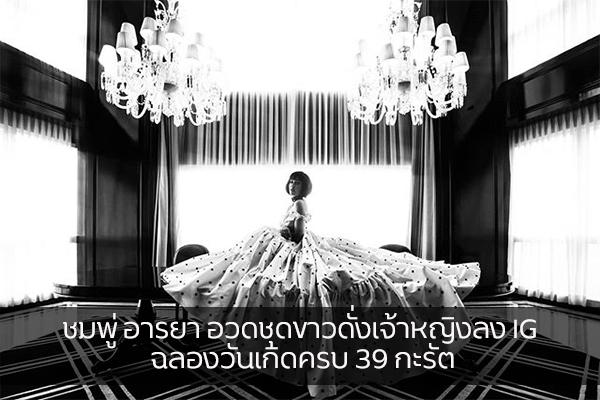 ชมพู่ อารยา อวดชุดขาวดั่งเจ้าหญิงลง IG ฉลองวันเกิดครบ 39 กะรัต