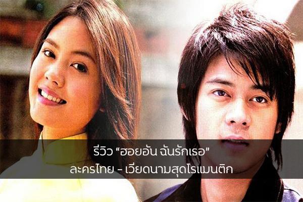 """รีวิว """"ฮอยอัน ฉันรักเธอ"""" ละครไทย – เวียดนามสุดโรแมนติก"""