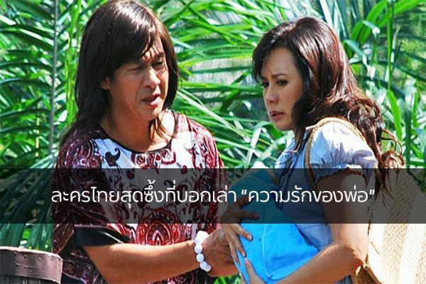 """ละครไทยสุดซึ้งที่บอกเล่า """"ความรักของพ่อ"""""""