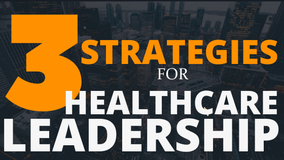 Three Strategies for Healthcare Leadership