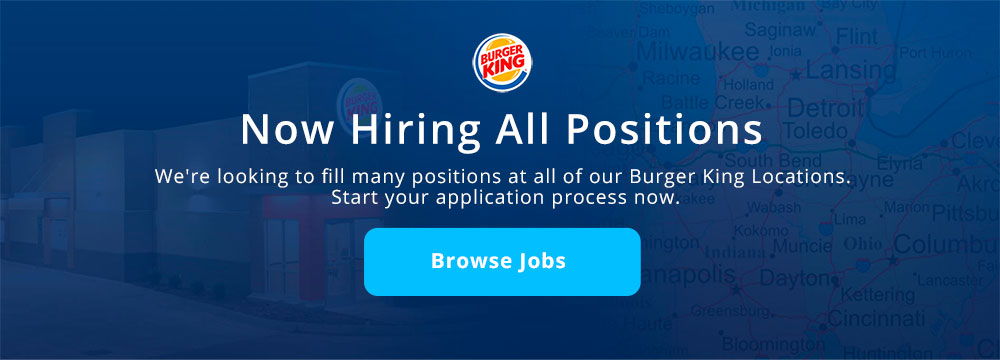 Now Hiring All Positions. We're looking to fill many positions at our Burger King Locations. Start your application process now.