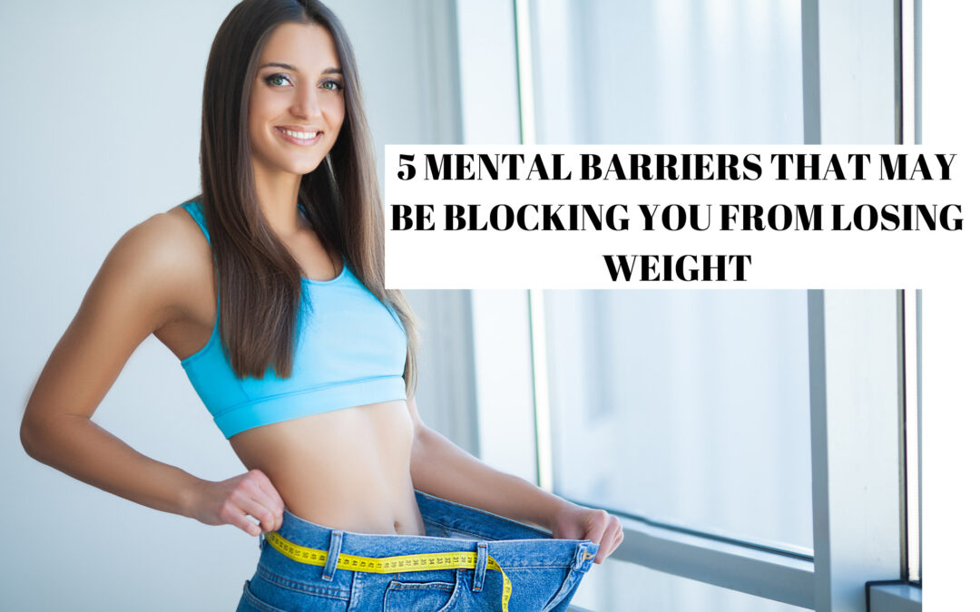 5 MENTAL BARRIERS THAT MAY BE BLOCKING YOU FROM LOSING WEIGHT