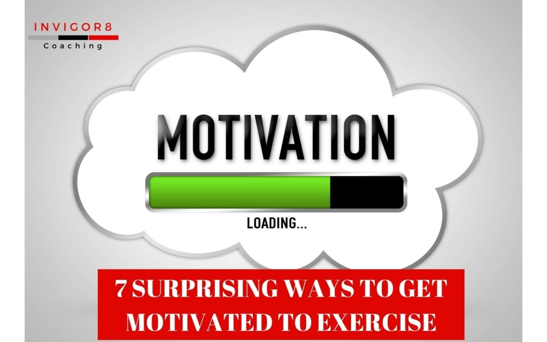 7 SURPRISING WAYS TO GET MOTIVATED TO EXERCISE