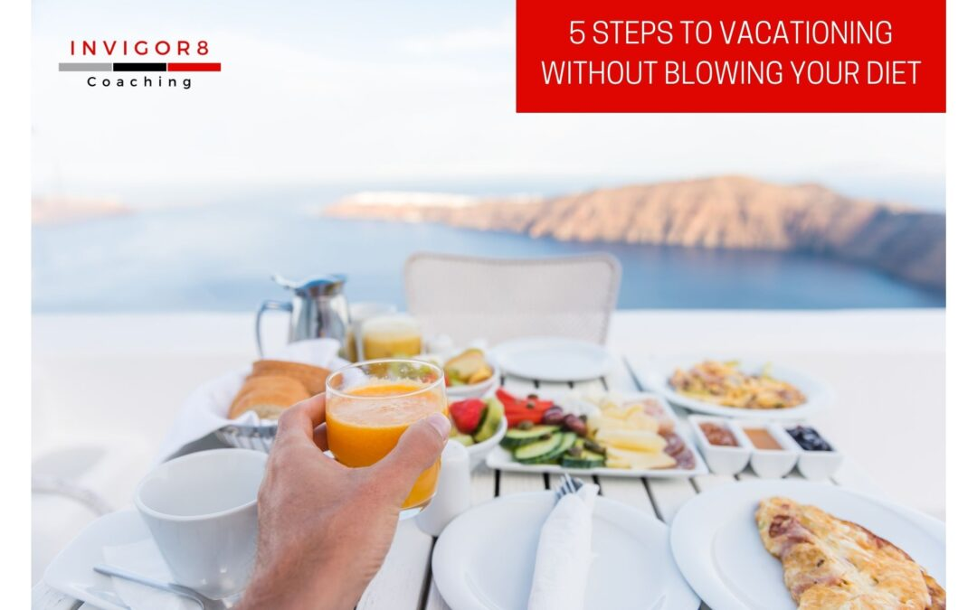 5 STEPS TO VACATIONING WITHOUT BLOWING YOUR DIET