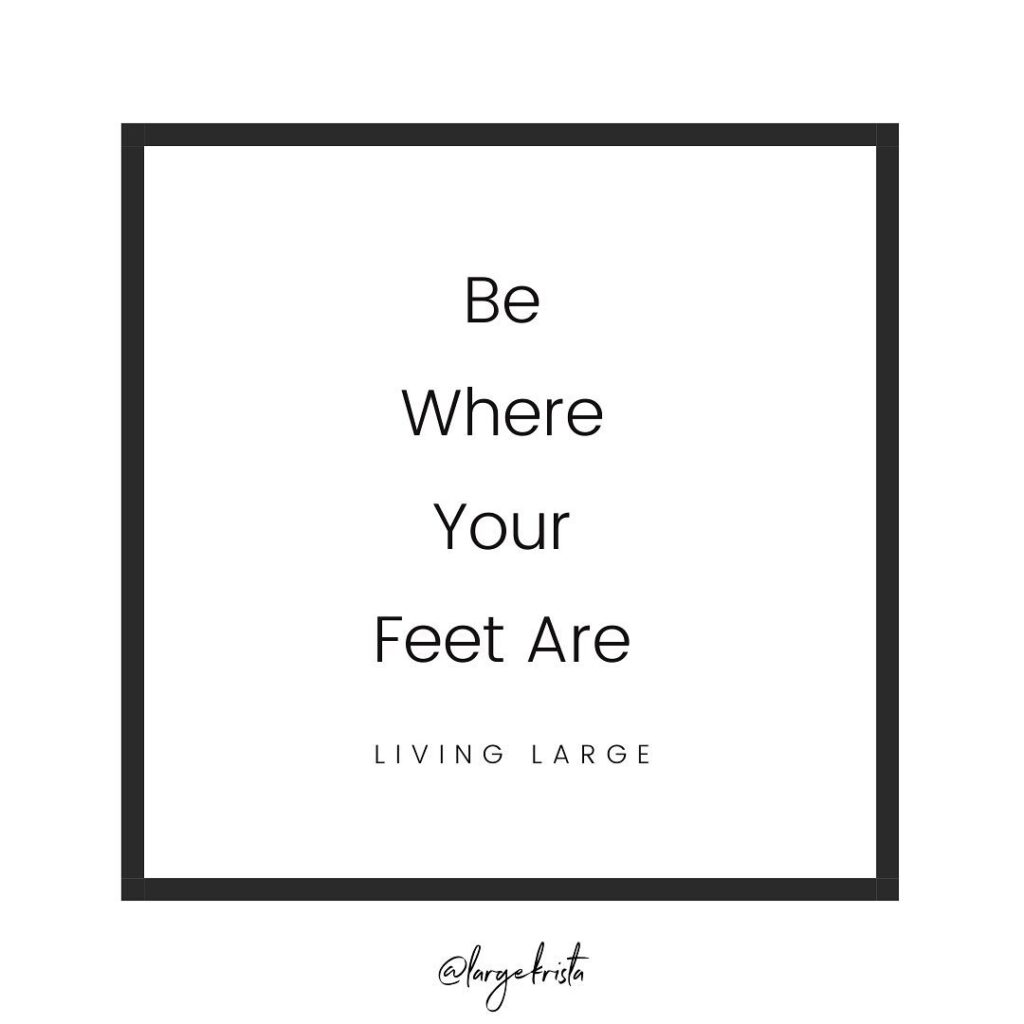 "Quote that says ""Be where your feet are"""