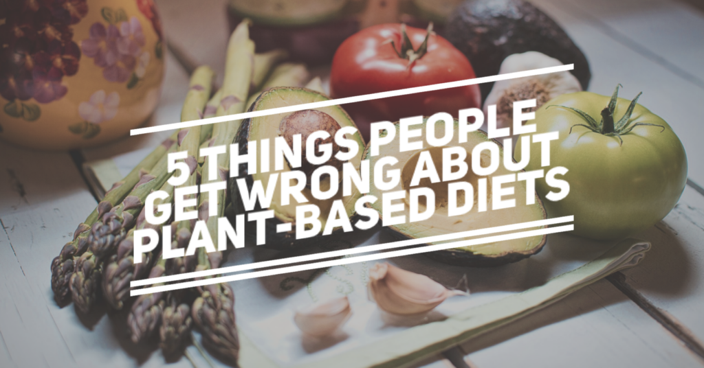 5 Things People Get Wrong About Plant-Based Diets